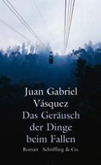 Juan Gabriel Vásquez: Das Geräusch der Dinge beim Fallen